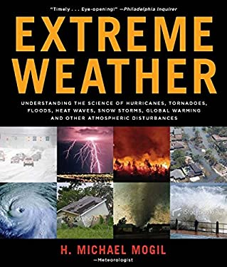 Extreme Weather: Understanding the Science of Hurricanes, Tornadoes, Floods, Heat Waves, Snow Storms, Global Warming, and Other Atmosph 9781579128340