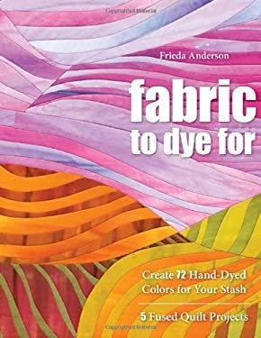 Fabric to Dye for: Create 72 Hand-Dyed Colors for Your Stash 9781571208231