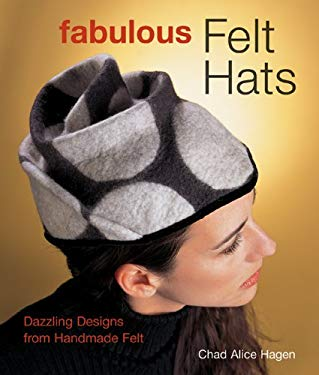 Fabulous Felt Hats: Dazzling Designs from Handmade Felt 9781579905422