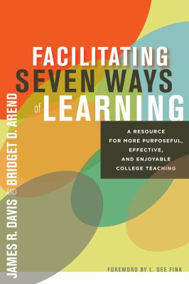 Facilitating Seven Ways of Learning: A Resource for More Purposeful, Effective, and Enjoyable College Teaching