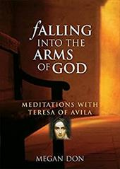 Falling Into the Arms of God: Meditations on St. Teresa of Avila