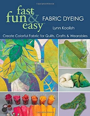 Fast, Fun & Easy Fabric Dyeing: Create Colorful Fabric for Quilts, Crafts & Wearables 9781571205087