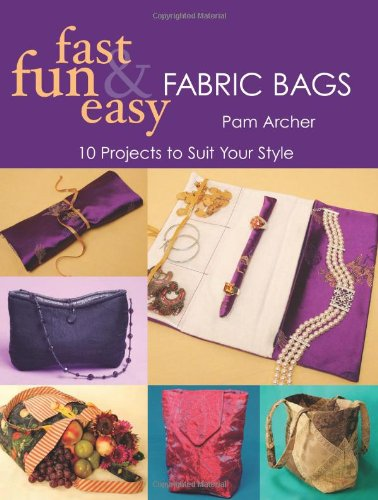 Fast, Fun and Easy Fabric Bags: 10 Projects to Suit Your Style 9781571203021