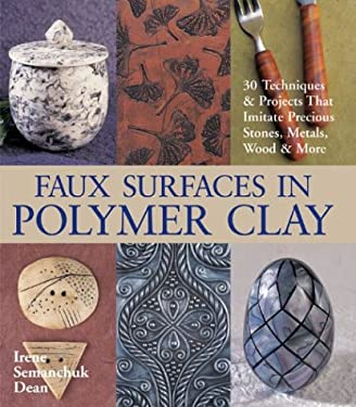 Faux Surfaces in Polymer Clay: 30 Techniques & Projects That Imitate Precious Stones, Metals, Wood & More 9781579904081