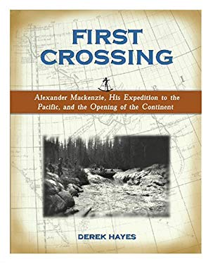 First Crossing: Alexander MacKenzie, His Expedition Across North America, and the Opening of the Continent 9781570613081