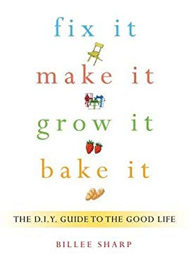 Fix It, Make It, Grow It, Bake It: The DIY Guide to the Good Life 9781573443654