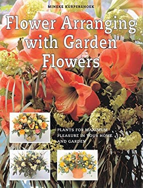 Flower Arranging with Garden Flowers: Plants for Maximum Pleasure in Your Home and Garden 9781577171652