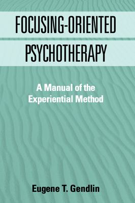 Focusing-Oriented Psychotherapy: A Manual of the Experiential Method 9781572303768