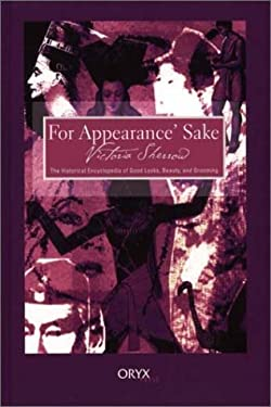 For Appearance' Sake: The Historical Encyclopedia of Good Looks, Beauty, and Grooming 9781573562041