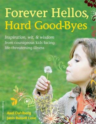 Forever Hellos, Hard Good-Byes: Inspiration, Wit, & Wisdom from Courageous Kids Facing Life-Threatening Illness 9781575422725
