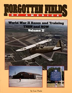 Forgotten Fields of America Vol. II: World War II Bases and Training Then and Now