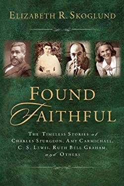 Found Faithful: The Timeless Stories of Charles Spurgeon, Amy Carmichael, C.S. Lewis, Ruth Bell Graham, and Others 9781572931053