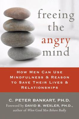 Freeing the Angry Mind: How Men Can Use Mindfulness & Reason to Save Their Lives & Relationships 9781572244382