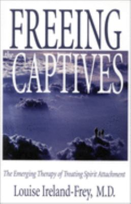 Freeing the Captives: The Emerging Therapy of Treating Spirit Attachment: The Emerging Therapy of Treating Spirit Attachment 9781571741363