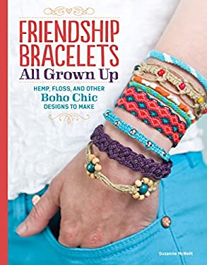 Friendship Bracelets : All Grown up Hemp, Floss, and Other Boho Chic Designs to Make