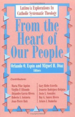 From the Heart of Our People: Latino/A Explorations in Catholic Systematic Theology 9781570751318