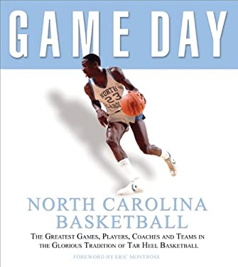 Game Day: North Carolina Basketball: The Greatest Games, Players, Coaches, and Teams in the Glorious Tradition of Tar Heel Basketball 9781572437937