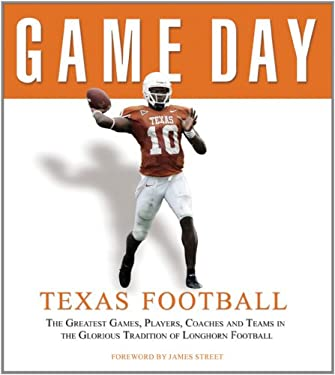 Game Day: Texas Football: The Greatest Games, Players, Coaches, and Teams in the Glorious Tradition of Longhorn Football 9781572437609
