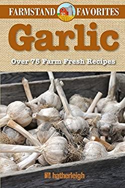 Garlic: Farmstand Favorites: Over 75 Farm-Fresh Recipes 9781578264056