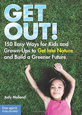 Get Out!: 150 Easy Ways for Kids and Grown-Ups to Get Into Nature and Build a Greener Future 9781575423357