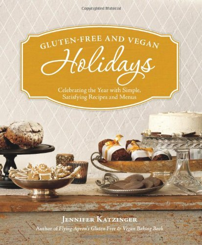 Gluten-Free and Vegan Holidays: Celebrating the Year with Simple, Satisfying Recipes and Menus 9781570616969