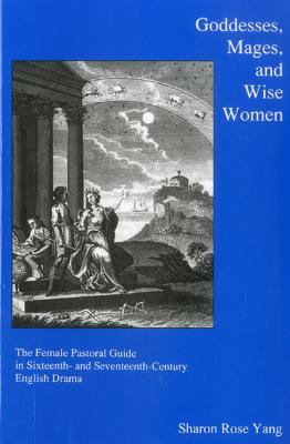 Goddesses, Mages, and Wise Women: The Female Pastoral Guide in Sixteenth- And Seventeenth-Century English Drama 9781575911564