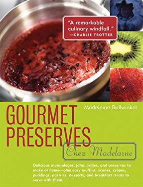 Gourmet Preserves Chez Madelaine: Delicious Marmalades, Jams, Jellies, and Preserves to Make at Home - Plus Easy Muffins, Scones, Crepes, Puddings, Pa 9781572840782