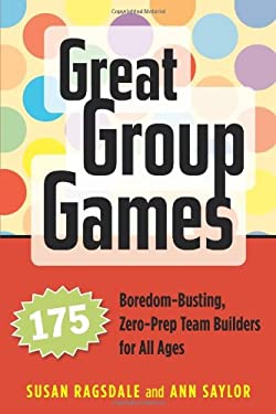 Great Group Games: 175 Boredom-Busting, Zero-Prep Team Builders for All Ages 9781574821963