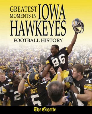 Greatest Moments in Iowa Hawkeyes Football History 9781572439016