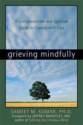 Grieving Mindfully: A Compassionate and Spiritual Guide to Coping with Loss 9781572244016