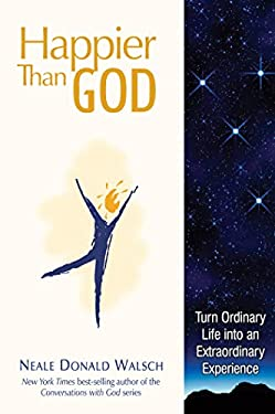 Happier Than God: Turn Ordinary Life Into an Extraordinary Experience 9781571745767