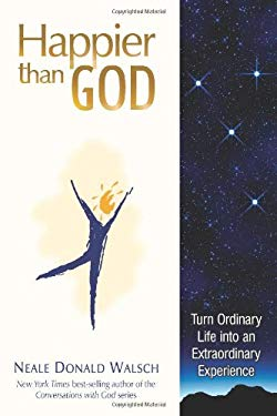 Happier Than God: Turn Ordinary Life Into an Extraordinary Experience 9781571745804