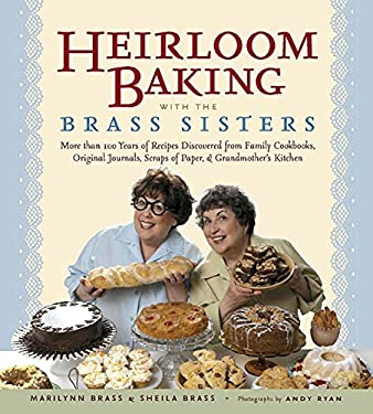 Heirloom Baking with the Brass Sisters: More Than 100 Years of Recipes Discovered from Family Cookbooks, Original Journals, Scraps of Paper, and Grand 9781579125882