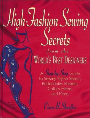 High Fashion Sewing Secrets from the World's Best Designers: A Step-By-Step Guide to Sewing Stylish Seams, Buttonholes, Pockets, Collars, Hems, and Mo 9781579544157