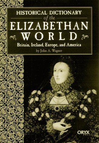 Historical Dictionary of the Elizabethan World: Britain, Ireland, Europe, and America 9781573562003