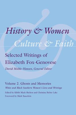 History and Women, Culture and Faith: Selected Writings of Elizabeth Fox-Genovese, Volume 2: Ghosts and Memories: White and Black Souther Women's Live