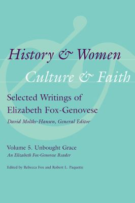 History and Women, Culture and Faith: Selected Writings of Elizabeth Fox-Genovese, Volume 5, Unbought Grace: An Elizabeth Fox-Genovese Reader 9781570039942