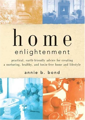 Home Enlightenment: Practical, Earth-Friendly Advice for Creating a Nurturing, Healthy, and Toxin-Free Home and Lifestyle 9781579548117