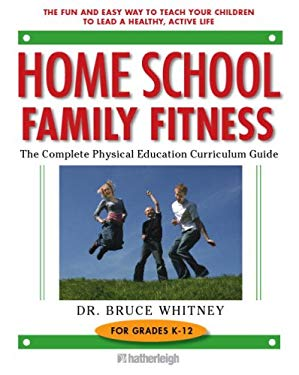Home School Family Fitness: The Complete Physical Education Curriculum Guide for Grades K-12 9781578262748