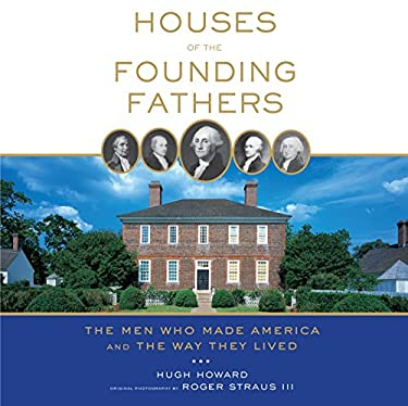 Houses of the Founding Fathers: The Men Who Made America and the Way They Lived 9781579655105