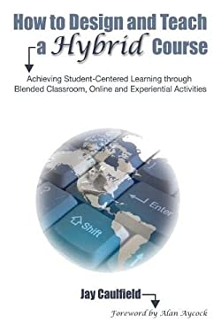 How to Design and Teach a Hybrid Course: Achieving Student-Centered Learning Through Blended Classroom, Online, and Experiential Activities 9781579224233