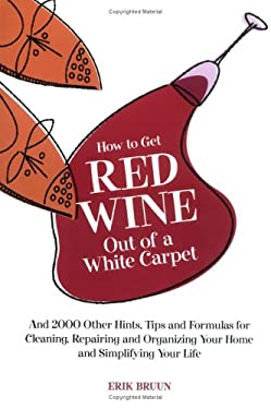 How to Get Red Wine Out of a White Carpet: And 2000 Other Household Hints, Tips and Formulas for Cleaning, Repairing and Organizing Your Home and Simp 9781579122140