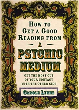 How to Get a Good Reading from a Psychic Medium: Get the Most Out of Your Contact with the Other Side 9781578632916