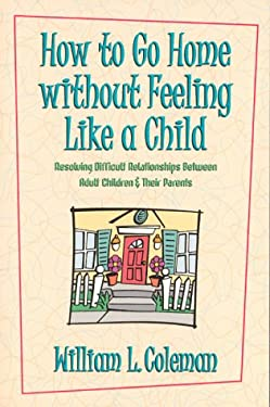 How to Go Home Without Feeling Like a Child: Resolving Difficult Relationships Between Adult Children & Their Parents 9781572930469