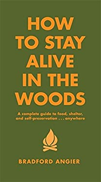 How to Stay Alive in the Woods: A Complete Guide to Food, Shelter and Self-Preservation Anywhere 9781579122218