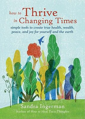 How to Thrive in Changing Times: Simple Tools to Create True Health, Wealth, Peace, and Joy for Yourself and the Earth 9781578634668