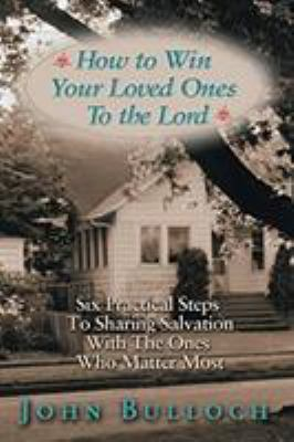 How to Win Your Loved Ones to the Lord: Six Practical Steps to Sharing Salvation 9781577943013