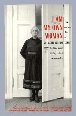 I Am My Own Woman: The Outlaw Life of Charlotte Von Mahlsdorf, Berlin's Most Distinguished Transvestite 9781573440103