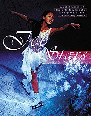 Ice Stars: A Celebration of the Artistry, Beauty, and Grace of the Ice Skating World 9781572433434