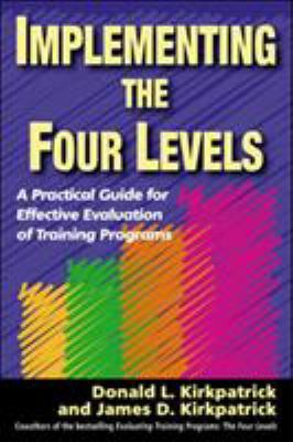 Implementing the Four Levels: A Practical Guide for Effective Evaluation of Training Programs 9781576754542